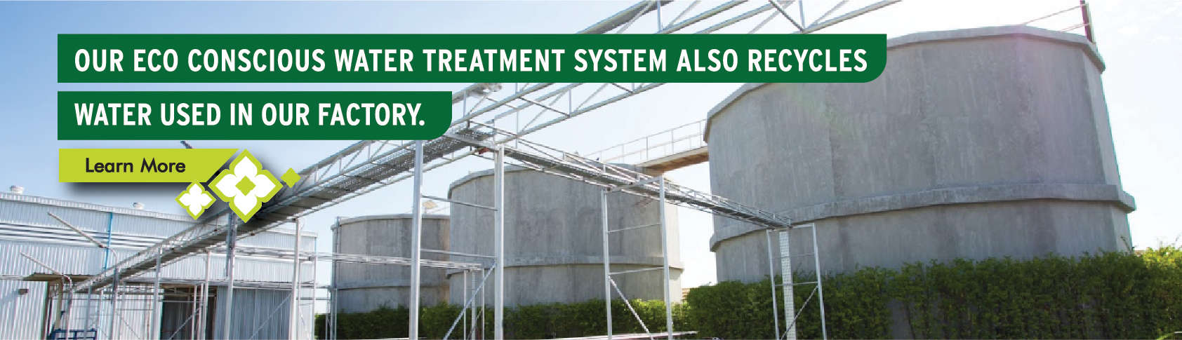 Our eco concious water treatment system also recycles water used in our factory - Learn More